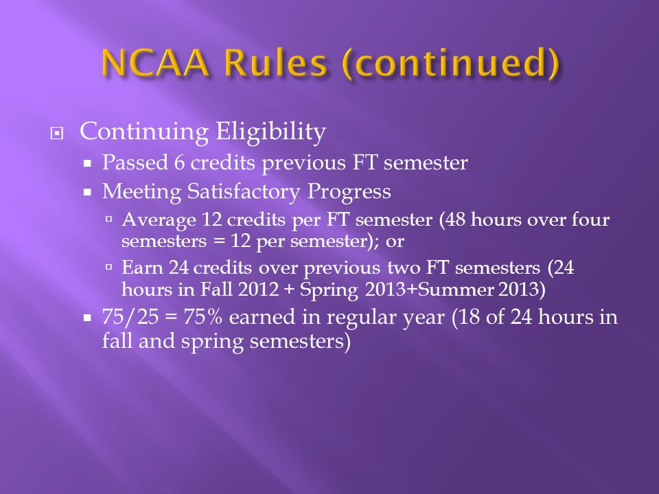 Continuing Eligibility Passed 6 credits previous FT semester Meeting Satisfactory Progress Average 12 credits per FT semester (48 hours over four semesters = 12 per semester); or Earn 24 credits over previous two FT semesters (24 hours in Fall Spring 2013+Summer 2013) 75/25 = 75% earned in regular year (18 of 24 hours in fall and spring semesters)