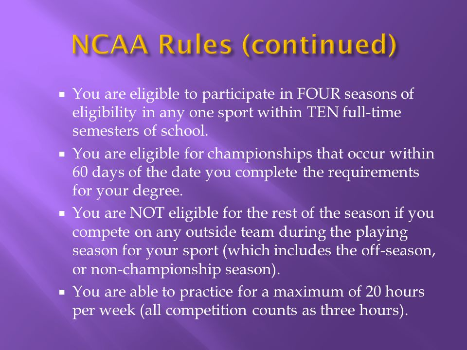 You are eligible to participate in FOUR seasons of eligibility in any one sport within TEN full-time semesters of school.
