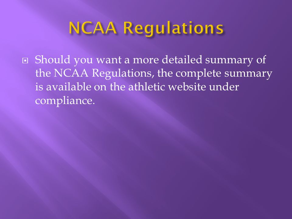 Should you want a more detailed summary of the NCAA Regulations, the complete summary is available on the athletic website under compliance.