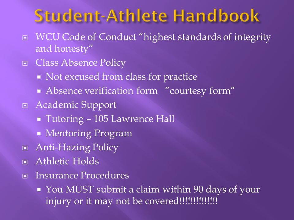 WCU Code of Conduct highest standards of integrity and honesty Class Absence Policy Not excused from class for practice Absence verification form courtesy form Academic Support Tutoring – 105 Lawrence Hall Mentoring Program Anti-Hazing Policy Athletic Holds Insurance Procedures You MUST submit a claim within 90 days of your injury or it may not be covered!!!!!!!!!!!!!!
