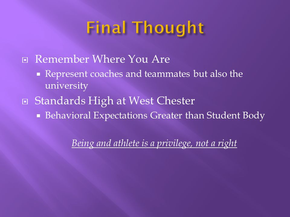 Remember Where You Are Represent coaches and teammates but also the university Standards High at West Chester Behavioral Expectations Greater than Student Body Being and athlete is a privilege, not a right