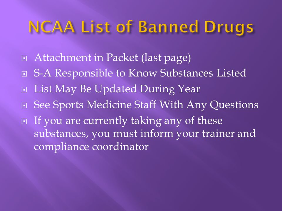 Attachment in Packet (last page) S-A Responsible to Know Substances Listed List May Be Updated During Year See Sports Medicine Staff With Any Questions If you are currently taking any of these substances, you must inform your trainer and compliance coordinator