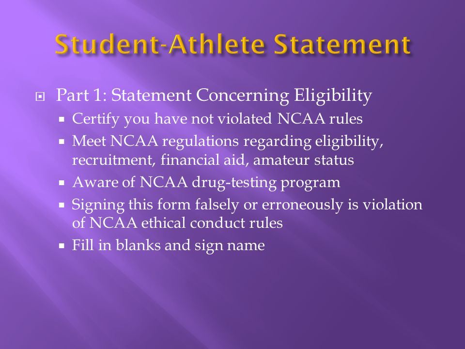 Part 1: Statement Concerning Eligibility Certify you have not violated NCAA rules Meet NCAA regulations regarding eligibility, recruitment, financial aid, amateur status Aware of NCAA drug-testing program Signing this form falsely or erroneously is violation of NCAA ethical conduct rules Fill in blanks and sign name