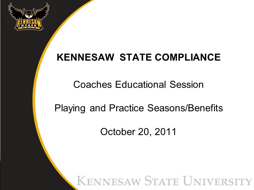KENNESAW STATE COMPLIANCE Coaches Educational Session Playing and Practice Seasons/Benefits October 20, 2011