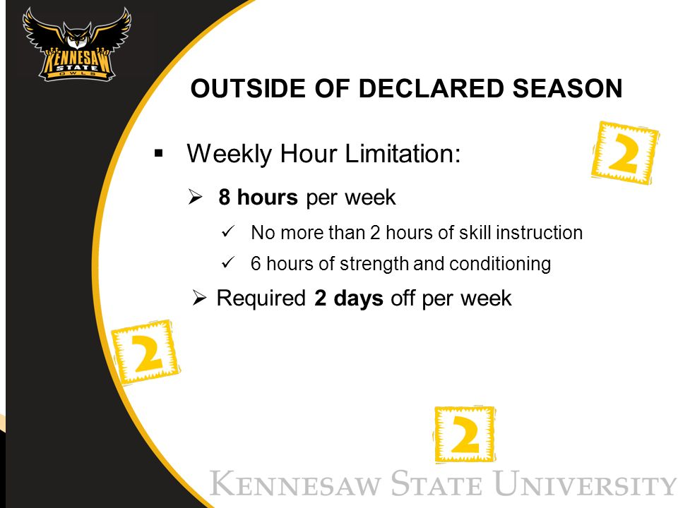 OUTSIDE OF DECLARED SEASON Weekly Hour Limitation: 8 hours per week No more than 2 hours of skill instruction 6 hours of strength and conditioning Required 2 days off per week