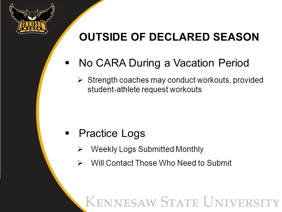 OUTSIDE OF DECLARED SEASON No CARA During a Vacation Period Strength coaches may conduct workouts, provided student-athlete request workouts Practice Logs Weekly Logs Submitted Monthly Will Contact Those Who Need to Submit