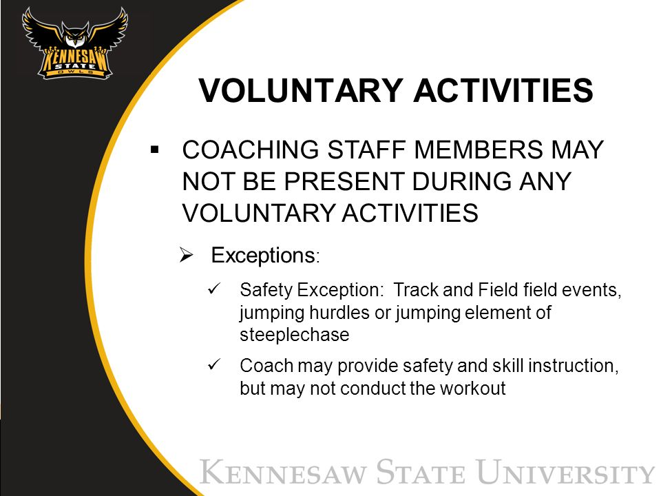 VOLUNTARY ACTIVITIES COACHING STAFF MEMBERS MAY NOT BE PRESENT DURING ANY VOLUNTARY ACTIVITIES Exceptions : Safety Exception: Track and Field field events, jumping hurdles or jumping element of steeplechase Coach may provide safety and skill instruction, but may not conduct the workout