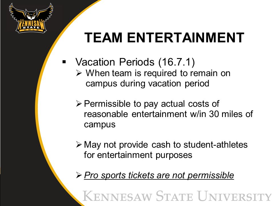 TEAM ENTERTAINMENT Vacation Periods (16.7.1) When team is required to remain on campus during vacation period Permissible to pay actual costs of reasonable entertainment w/in 30 miles of campus May not provide cash to student-athletes for entertainment purposes Pro sports tickets are not permissible