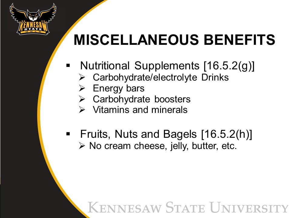 MISCELLANEOUS BENEFITS Nutritional Supplements [16.5.2(g)] Carbohydrate/electrolyte Drinks Energy bars Carbohydrate boosters Vitamins and minerals Fruits, Nuts and Bagels [16.5.2(h)] No cream cheese, jelly, butter, etc.