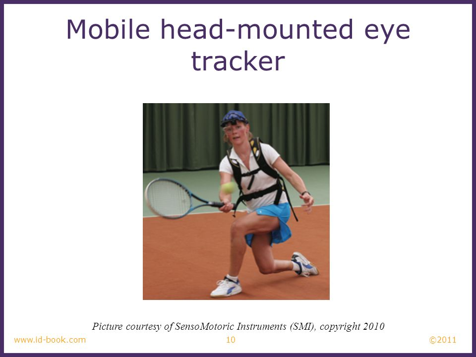 ©2011 10www.id-book.com Mobile head-mounted eye tracker Picture courtesy of SensoMotoric Instruments (SMI), copyright 2010