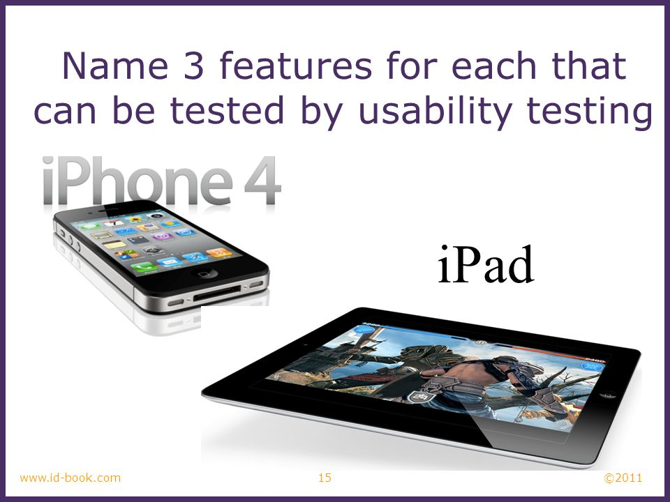 ©2011 15www.id-book.com Name 3 features for each that can be tested by usability testing iPad