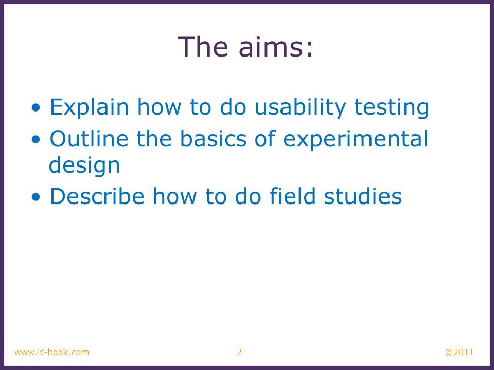 ©2011 2www.id-book.com The aims: Explain how to do usability testing Outline the basics of experimental design Describe how to do field studies