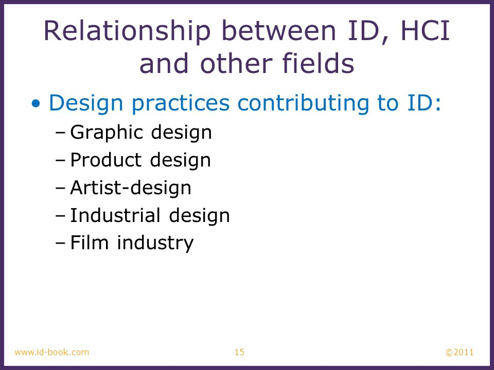 ©2011 15www.id-book.com Relationship between ID, HCI and other fields Design practices contributing to ID: –Graphic design –Product design –Artist-design –Industrial design –Film industry
