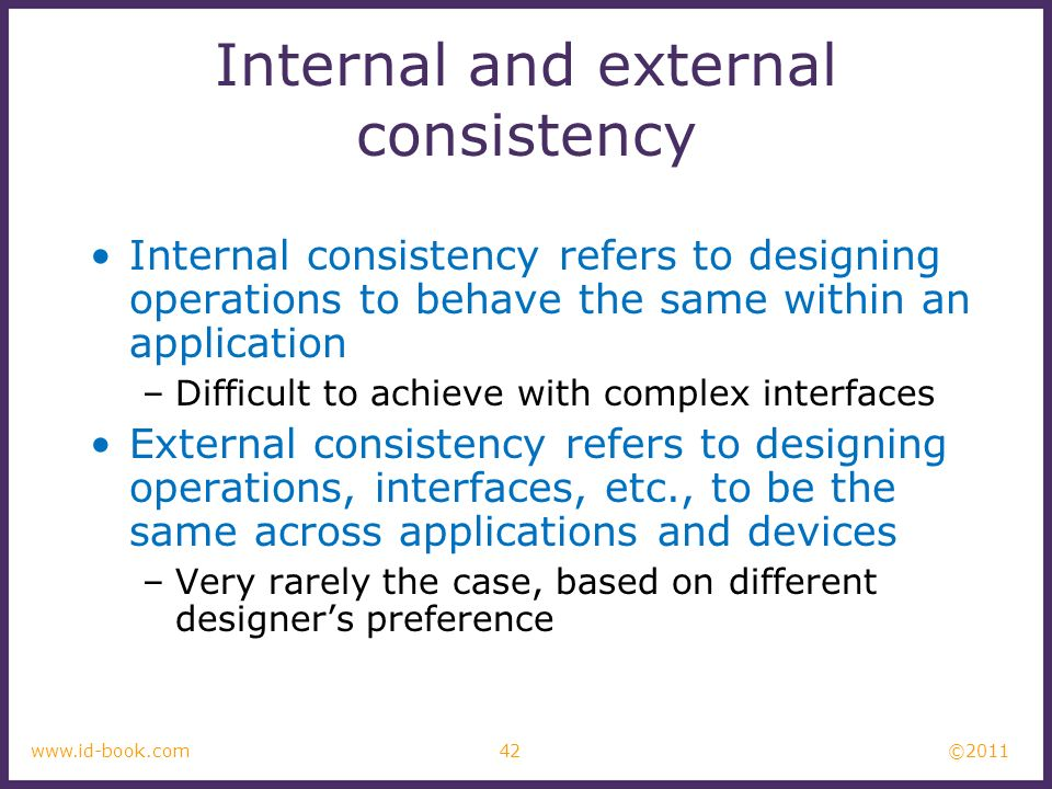 ©2011 42www.id-book.com Internal and external consistency Internal consistency refers to designing operations to behave the same within an application –Difficult to achieve with complex interfaces External consistency refers to designing operations, interfaces, etc., to be the same across applications and devices –Very rarely the case, based on different designers preference