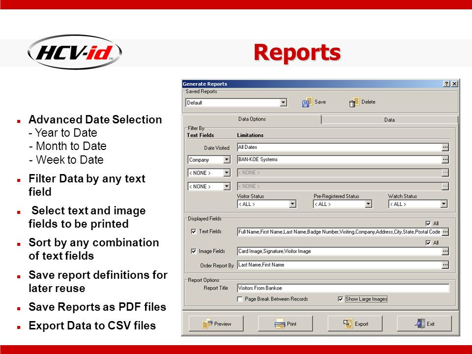 Reports Advanced Date Selection - Year to Date - Month to Date - Week to Date Filter Data by any text field Select text and image fields to be printed Sort by any combination of text fields Save report definitions for later reuse Save Reports as PDF files Export Data to CSV files
