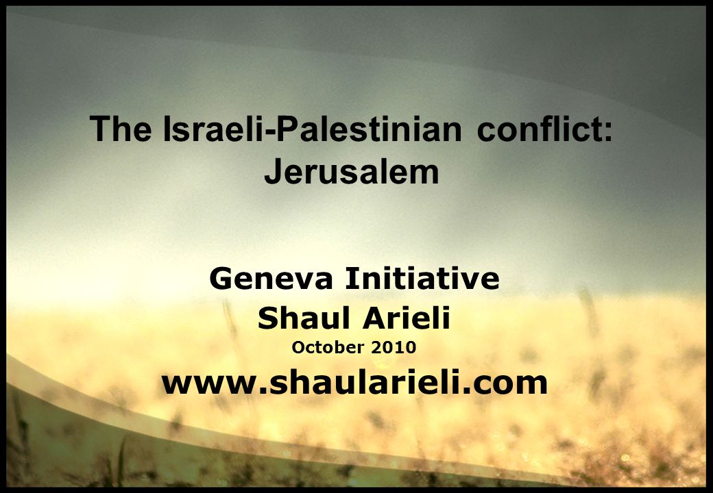 The Israeli-Palestinian conflict: Jerusalem Geneva Initiative Shaul Arieli October