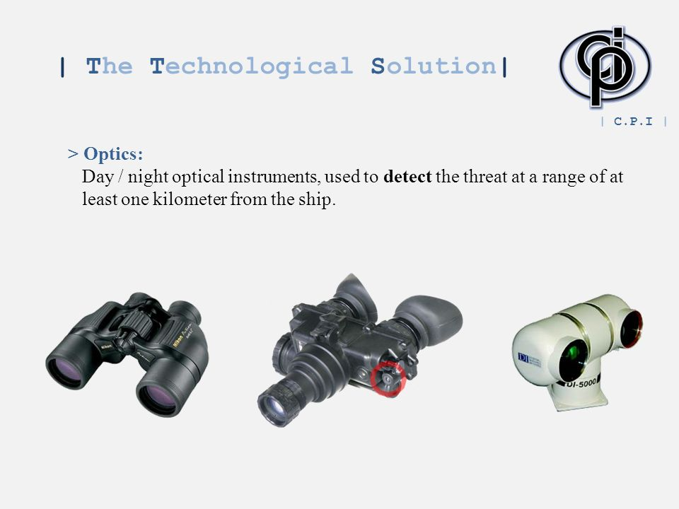 | The Technological Solution| > Optics: Day / night optical instruments, used to detect the threat at a range of at least one kilometer from the ship.