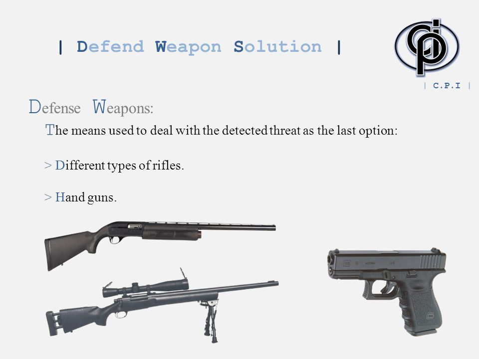 | Defend Weapon Solution | D efense W eapons: T he means used to deal with the detected threat as the last option: > Different types of rifles.