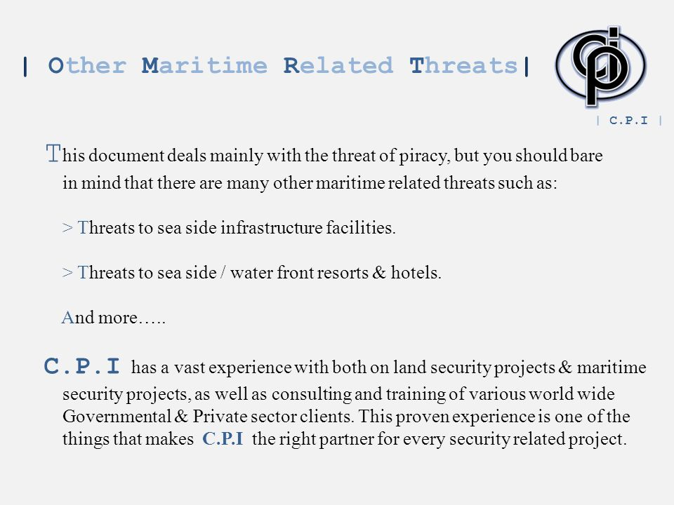 | Other Maritime Related Threats| T his document deals mainly with the threat of piracy, but you should bare in mind that there are many other maritime related threats such as: > Threats to sea side infrastructure facilities.
