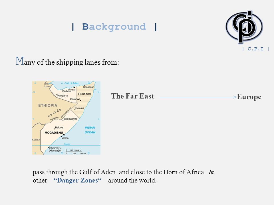 | Background | M any of the shipping lanes from: The Far East Europe pass through the Gulf of Aden and close to the Horn of Africa & other Danger Zones around the world.
