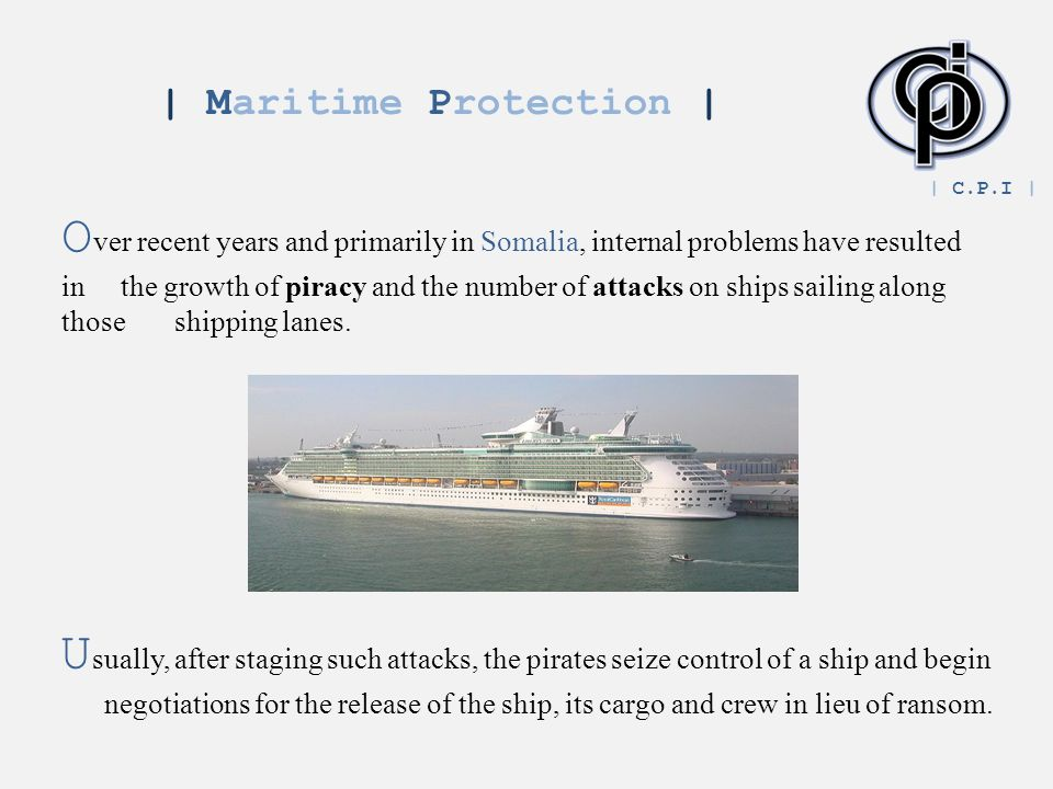 | Maritime Protection | O ver recent years and primarily in Somalia, internal problems have resulted in the growth of piracy and the number of attacks on ships sailing along those shipping lanes.