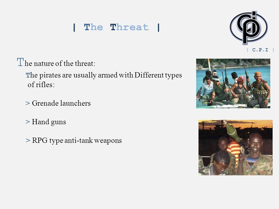 | The Threat | T he nature of the threat: The pirates are usually armed with Different types of rifles: > Grenade launchers > Hand guns > RPG type anti-tank weapons | C.P.I |