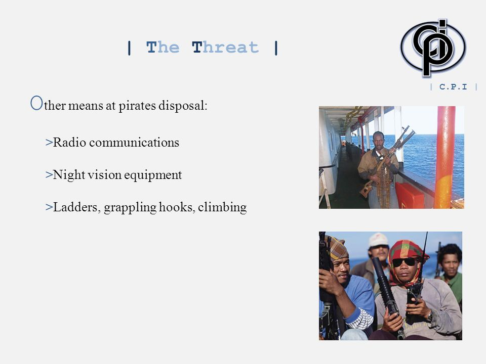 | The Threat | O ther means at pirates disposal: >Radio communications >Night vision equipment >Ladders, grappling hooks, climbing | C.P.I |