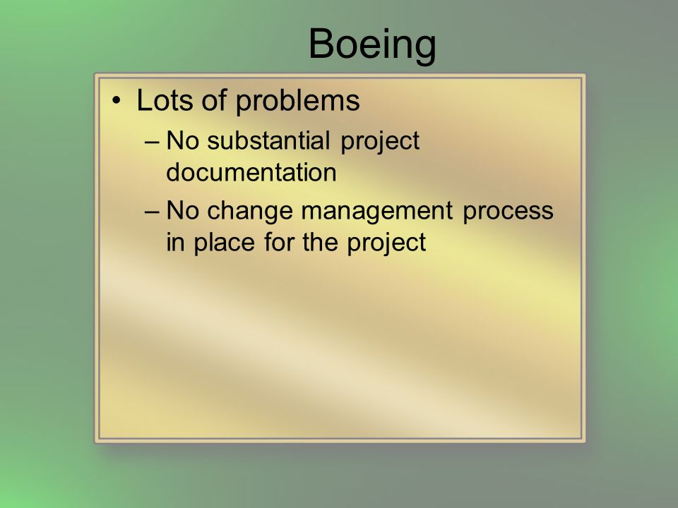 Boeing Lots of problems –No substantial project documentation –No change management process in place for the project