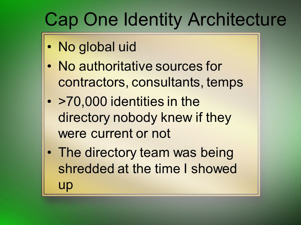 Cap One Identity Architecture No global uid No authoritative sources for contractors, consultants, temps >70,000 identities in the directory nobody knew if they were current or not The directory team was being shredded at the time I showed up
