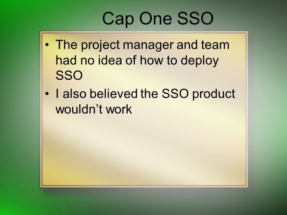 Cap One SSO The project manager and team had no idea of how to deploy SSO I also believed the SSO product wouldnt work