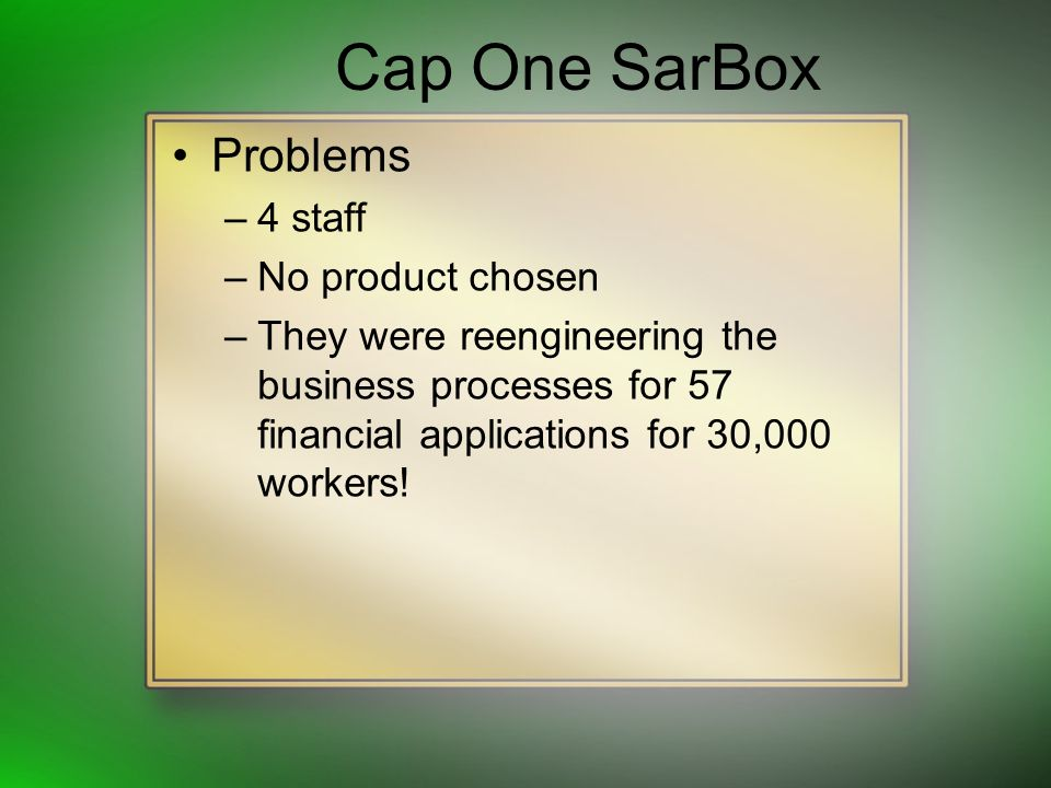 Cap One SarBox Problems –4 staff –No product chosen –They were reengineering the business processes for 57 financial applications for 30,000 workers!