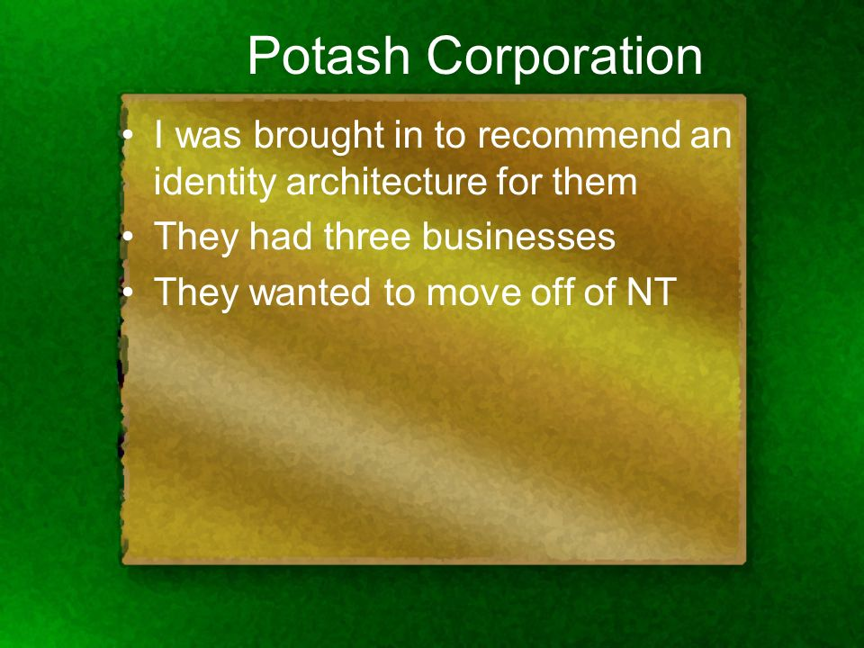 Potash Corporation I was brought in to recommend an identity architecture for them They had three businesses They wanted to move off of NT