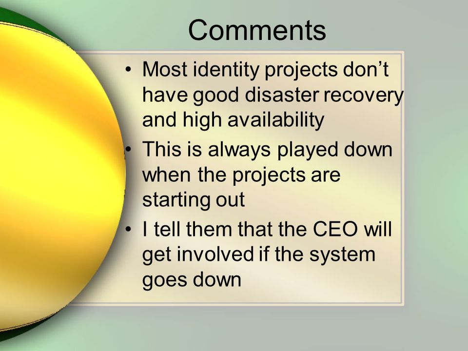 Comments Most identity projects dont have good disaster recovery and high availability This is always played down when the projects are starting out I tell them that the CEO will get involved if the system goes down
