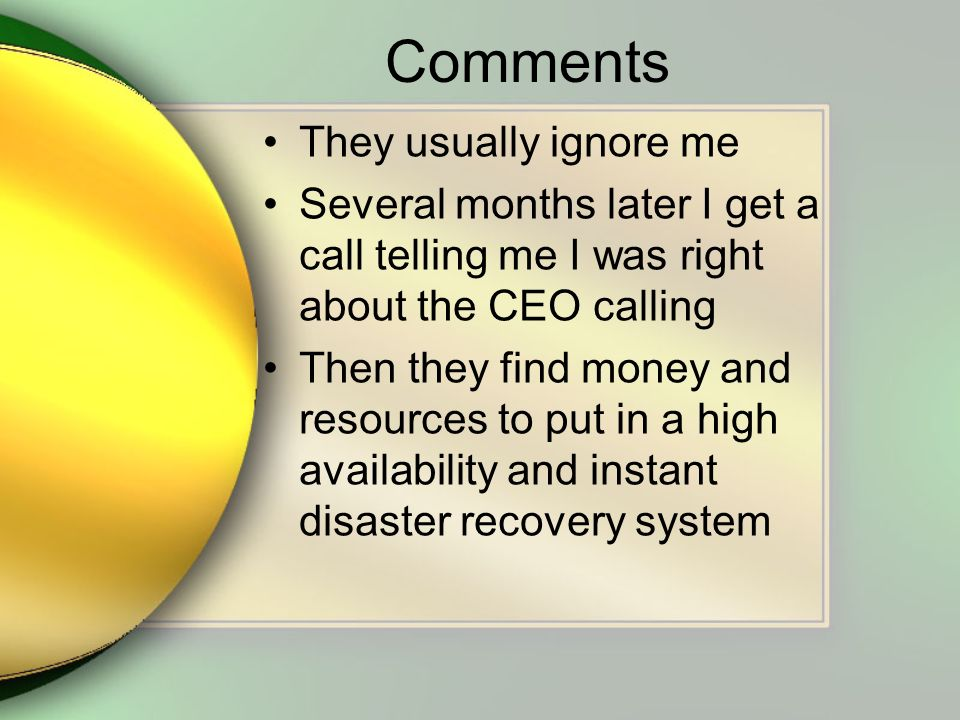 Comments They usually ignore me Several months later I get a call telling me I was right about the CEO calling Then they find money and resources to put in a high availability and instant disaster recovery system