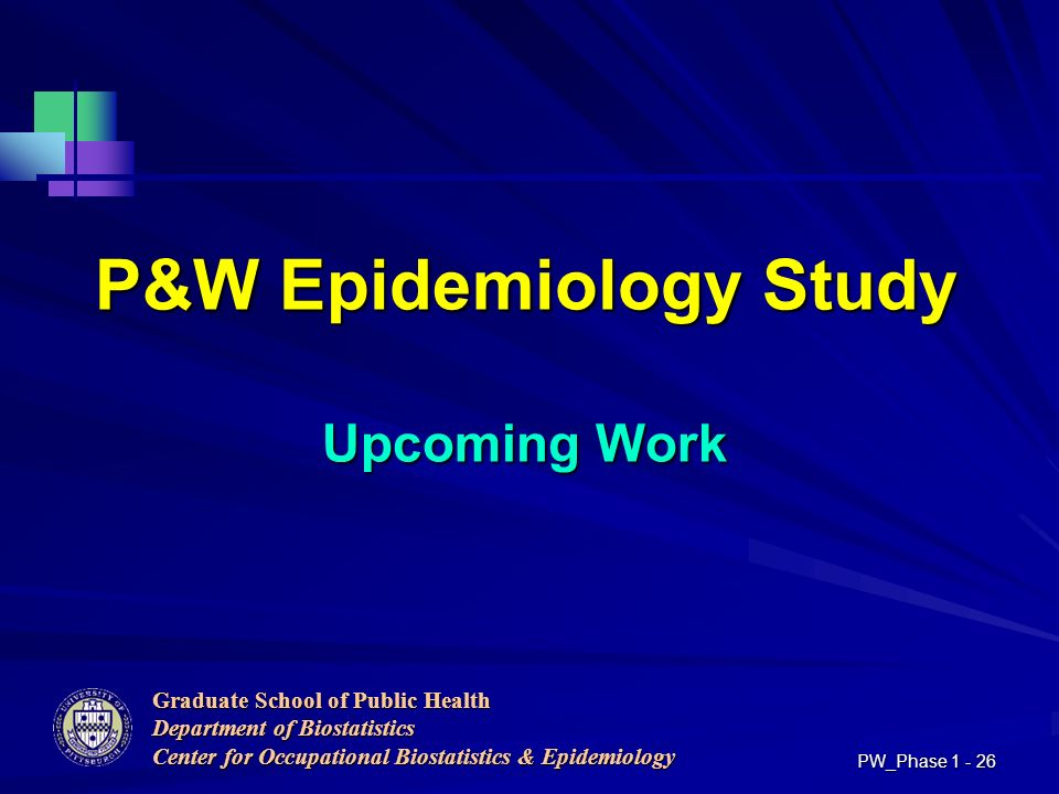 Graduate School of Public Health Department of Biostatistics Center for Occupational Biostatistics & Epidemiology PW_Phase P&W Epidemiology Study Upcoming Work