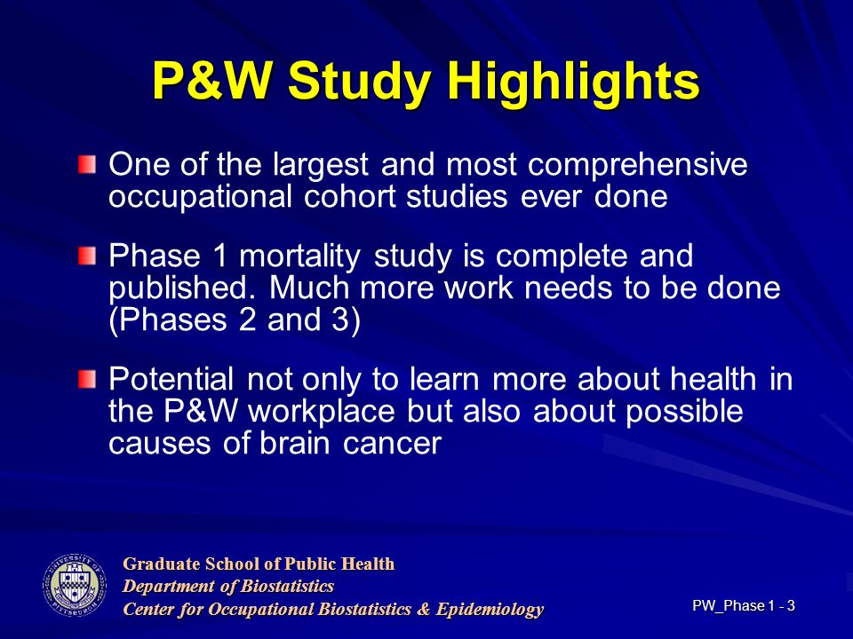 Graduate School of Public Health Department of Biostatistics Center for Occupational Biostatistics & Epidemiology PW_Phase P&W Study Highlights One of the largest and most comprehensive occupational cohort studies ever done Phase 1 mortality study is complete and published.
