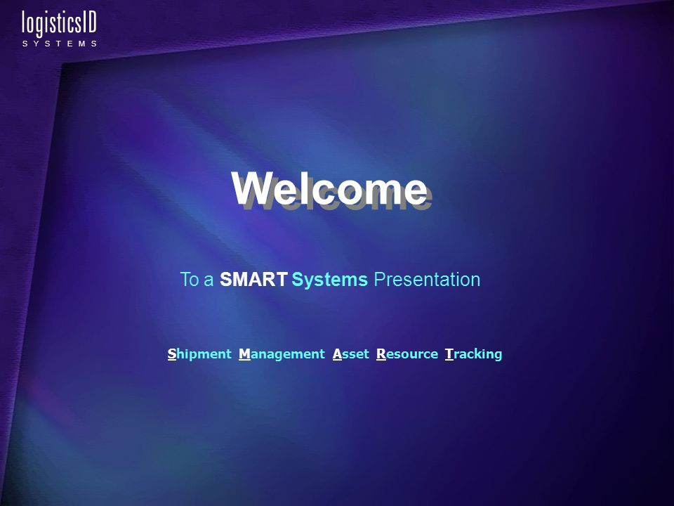 logisticsID S Y S T E M S To a SMART Systems Presentation Shipment Management Asset Resource Tracking Welcome