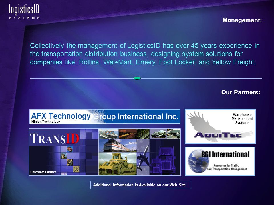 logisticsID S Y S T E M S Our Partners: Management: Collectively the management of LogisticsID has over 45 years experience in the transportation distribution business, designing system solutions for companies like: Rollins, Wal Mart, Emery, Foot Locker, and Yellow Freight.
