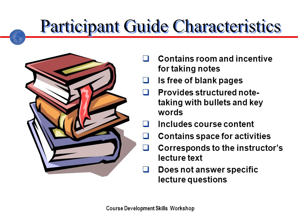 Course Development Skills Workshop Participant Guide Characteristics Contains room and incentive for taking notes Is free of blank pages Provides structured note- taking with bullets and key words Includes course content Contains space for activities Corresponds to the instructors lecture text Does not answer specific lecture questions