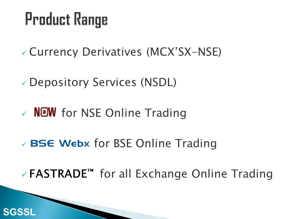 Stock Broking Equities (NSE-BSE) Online Mutual Fund (NSE MFSS-BSE StAR MF) Future & Option (Derivatives) Segment (NSE– BSE) SGSSL