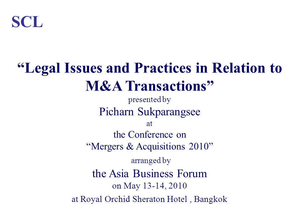 SCL Legal Issues and Practices in Relation to M&A Transactions presented by Picharn Sukparangsee at the Conference on Mergers & Acquisitions 2010 arranged by the Asia Business Forum on May 13-14, 2010 at Royal Orchid Sheraton Hotel, Bangkok