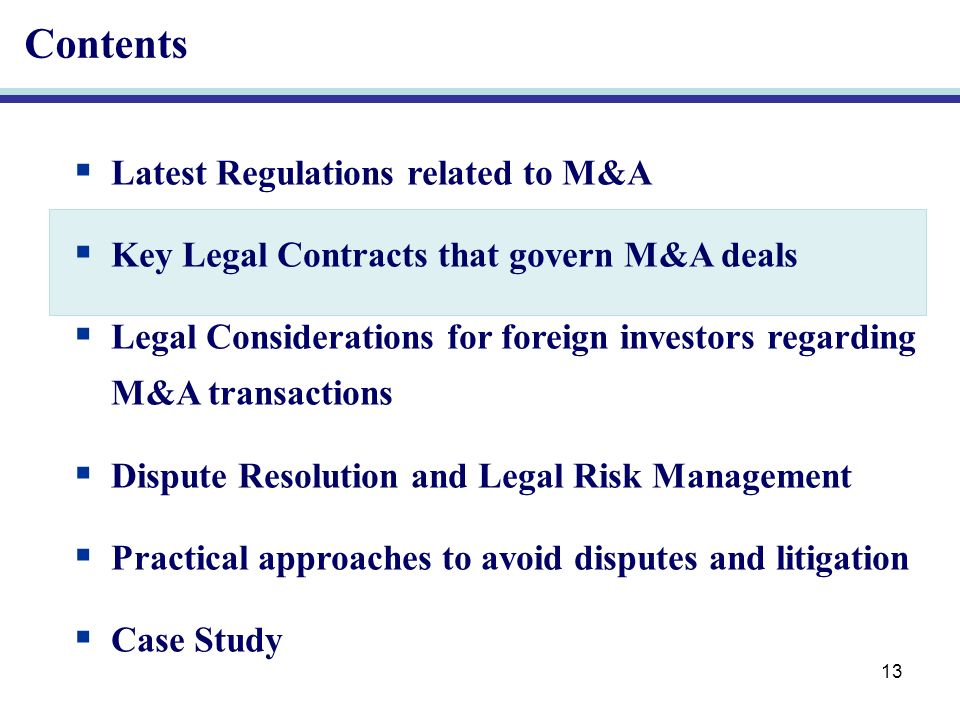 13 Contents Latest Regulations related to M&A Key Legal Contracts that govern M&A deals Legal Considerations for foreign investors regarding M&A transactions Dispute Resolution and Legal Risk Management Practical approaches to avoid disputes and litigation Case Study