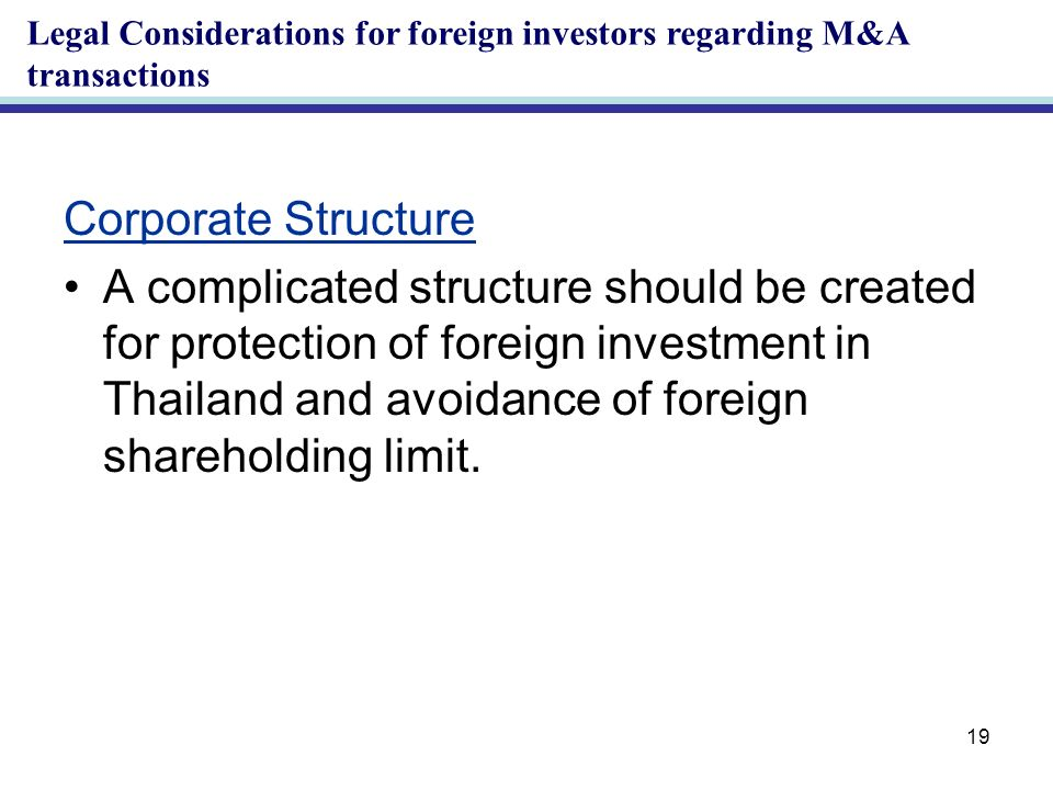 19 Corporate Structure A complicated structure should be created for protection of foreign investment in Thailand and avoidance of foreign shareholding limit.