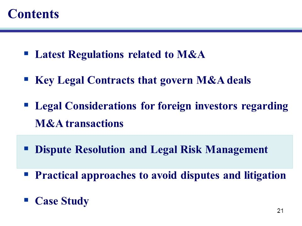 21 Contents Latest Regulations related to M&A Key Legal Contracts that govern M&A deals Legal Considerations for foreign investors regarding M&A transactions Dispute Resolution and Legal Risk Management Practical approaches to avoid disputes and litigation Case Study