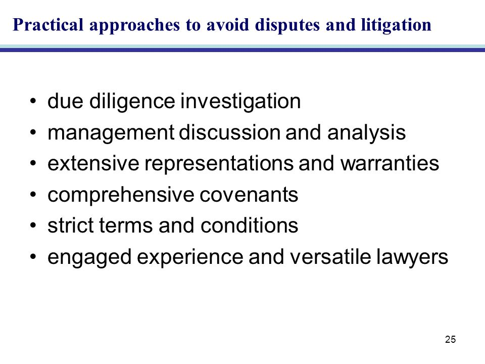 25 due diligence investigation management discussion and analysis extensive representations and warranties comprehensive covenants strict terms and conditions engaged experience and versatile lawyers Practical approaches to avoid disputes and litigation