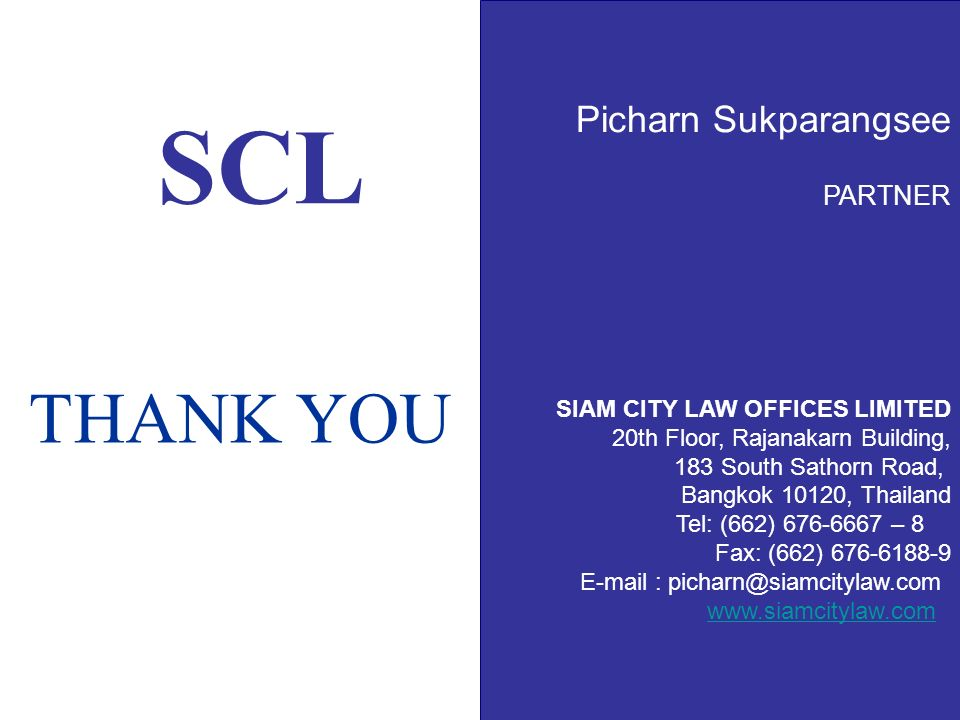 SCL Picharn Sukparangsee PARTNER SIAM CITY LAW OFFICES LIMITED 20th Floor, Rajanakarn Building, 183 South Sathorn Road, Bangkok 10120, Thailand Tel: (662) 676-6667 – 8 Fax: (662) 676-6188-9 E-mail : picharn@siamcitylaw.com www.siamcitylaw.com THANK YOU
