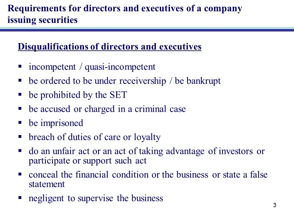 3 Disqualifications of directors and executives incompetent / quasi-incompetent be ordered to be under receivership / be bankrupt be prohibited by the SET be accused or charged in a criminal case be imprisoned breach of duties of care or loyalty do an unfair act or an act of taking advantage of investors or participate or support such act conceal the financial condition or the business or state a false statement negligent to supervise the business Requirements for directors and executives of a company issuing securities