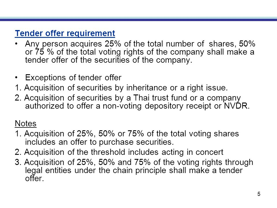 5 Tender offer requirement Any person acquires 25% of the total number of shares, 50% or 75 % of the total voting rights of the company shall make a tender offer of the securities of the company.