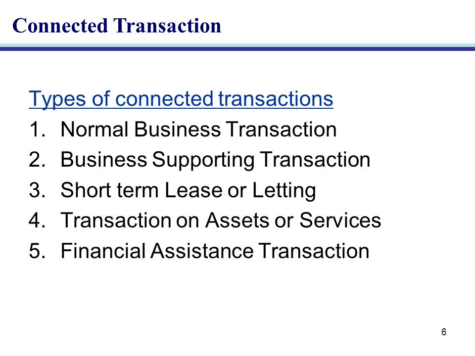 6 Types of connected transactions 1.Normal Business Transaction 2.Business Supporting Transaction 3.