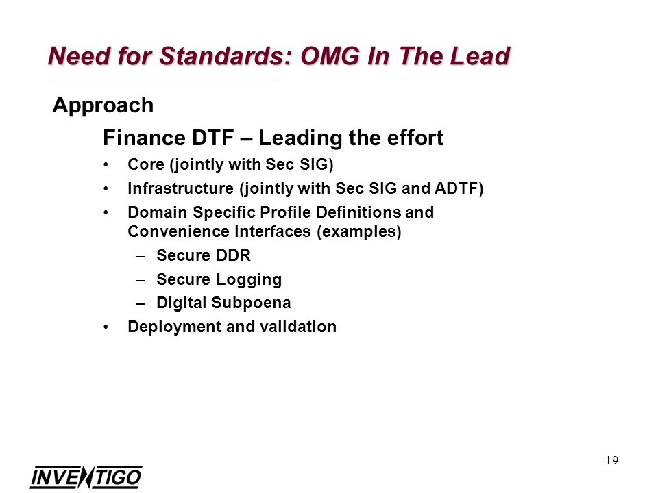 19 Need for Standards: OMG In The Lead Approach Finance DTF – Leading the effort Core (jointly with Sec SIG) Infrastructure (jointly with Sec SIG and ADTF) Domain Specific Profile Definitions and Convenience Interfaces (examples) –Secure DDR –Secure Logging –Digital Subpoena Deployment and validation